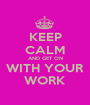 KEEP CALM AND GET ON WITH YOUR WORK - Personalised Poster A1 size