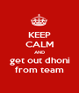 KEEP CALM AND get out dhoni from team - Personalised Poster A1 size
