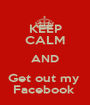 KEEP CALM AND Get out my  Facebook  - Personalised Poster A1 size