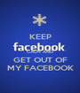 KEEP  CALM AND GET OUT OF MY FACEBOOK - Personalised Poster A1 size