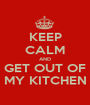 KEEP CALM AND GET OUT OF MY KITCHEN - Personalised Poster A1 size