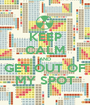 KEEP CALM AND GET OUT OF MY SPOT - Personalised Poster A1 size