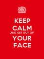KEEP CALM AND GET OUT OF YOUR FACE - Personalised Poster A1 size
