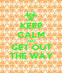 KEEP CALM AND GET OUT THE WAY - Personalised Poster A1 size