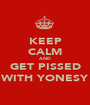 KEEP CALM AND GET PISSED WITH YONESY - Personalised Poster A1 size