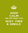 KEEP CALM AND GET READY FOR SEXY  FREE & SINGLE  - Personalised Poster A1 size