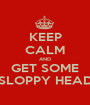 KEEP CALM AND GET SOME SLOPPY HEAD - Personalised Poster A1 size
