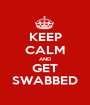 KEEP CALM AND GET SWABBED - Personalised Poster A1 size