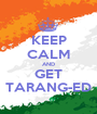 KEEP CALM AND GET TARANG-ED - Personalised Poster A1 size