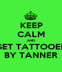 KEEP CALM AND GET TATTOOED BY TANNER - Personalised Poster A1 size