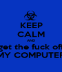 KEEP CALM AND get the fuck off MY COMPUTER - Personalised Poster A1 size