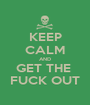 KEEP CALM AND GET THE  FUCK OUT - Personalised Poster A1 size