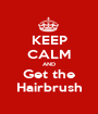 KEEP CALM AND Get the Hairbrush - Personalised Poster A1 size