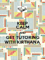 KEEP CALM AND GET TUTORING WITH KIRTHANA - Personalised Poster A1 size