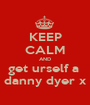 KEEP CALM AND get urself a  danny dyer x - Personalised Poster A1 size