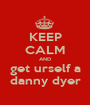 KEEP CALM AND get urself a danny dyer - Personalised Poster A1 size