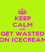 KEEP CALM AND GET WASTED ON ICECREAM - Personalised Poster A1 size