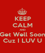 KEEP CALM AND Get Well Soon Cuz I LUV U - Personalised Poster A1 size
