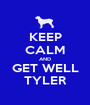 KEEP CALM AND GET WELL TYLER - Personalised Poster A1 size