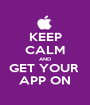 KEEP CALM AND GET YOUR  APP ON - Personalised Poster A1 size