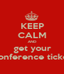 KEEP CALM AND get your conference ticket - Personalised Poster A1 size