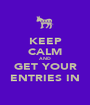 KEEP CALM AND GET YOUR ENTRIES IN - Personalised Poster A1 size