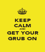 KEEP CALM AND GET YOUR GRUB ON - Personalised Poster A1 size