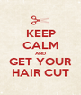 KEEP CALM AND GET YOUR HAIR CUT - Personalised Poster A1 size