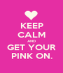 KEEP CALM AND GET YOUR PINK ON. - Personalised Poster A1 size