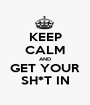 KEEP CALM AND GET YOUR SH*T IN - Personalised Poster A1 size