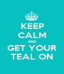 KEEP CALM AND GET YOUR TEAL ON - Personalised Poster A1 size