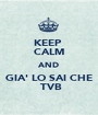KEEP  CALM AND GIA' LO SAI CHE  TVB - Personalised Poster A1 size