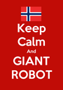 Keep Calm And GIANT ROBOT - Personalised Poster A1 size