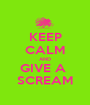 KEEP CALM AND GIVE A  SCREAM - Personalised Poster A1 size
