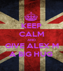 KEEP CALM AND GIVE ALEX M A BIG HUG  - Personalised Poster A1 size