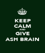 KEEP CALM AND GIVE ASH BRAIN - Personalised Poster A1 size