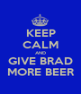 KEEP CALM AND GIVE BRAD MORE BEER - Personalised Poster A1 size