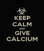 KEEP CALM AND GIVE CALCIUM - Personalised Poster A1 size