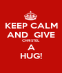 KEEP CALM AND  GIVE CHRISTEL A HUG! - Personalised Poster A1 size