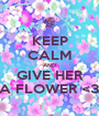 KEEP CALM AND GIVE HER A FLOWER <3 - Personalised Poster A1 size