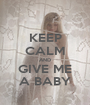 KEEP CALM AND GIVE ME A BABY - Personalised Poster A1 size