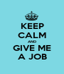 KEEP CALM AND GIVE ME A JOB - Personalised Poster A1 size