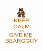 KEEP CALM AND GIVE ME  BEARGGUY - Personalised Poster A1 size