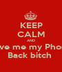 KEEP CALM AND Give me my Phone Back bitch  - Personalised Poster A1 size