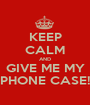 KEEP CALM AND GIVE ME MY PHONE CASE! - Personalised Poster A1 size