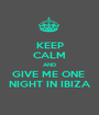 KEEP CALM AND GIVE ME ONE  NIGHT IN IBIZA - Personalised Poster A1 size