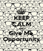 KEEP CALM AND Give Me  Opportunity - Personalised Poster A1 size