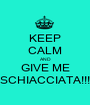 KEEP CALM AND GIVE ME SCHIACCIATA!!! - Personalised Poster A1 size