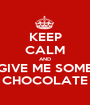 KEEP CALM AND GIVE ME SOME CHOCOLATE - Personalised Poster A1 size
