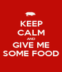 KEEP CALM AND GIVE ME SOME FOOD - Personalised Poster A1 size